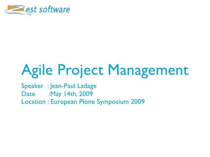 Agile Project Management Speaker : Jean-Paul Ladage Date      :May 14th, 2009 Location : European Plone Symposium 2009
