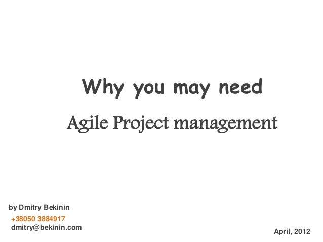 Why you may need Agile Project management  by Dmitry Bekinin +38050 3884917 dmitry@bekinin.com  April, 2012