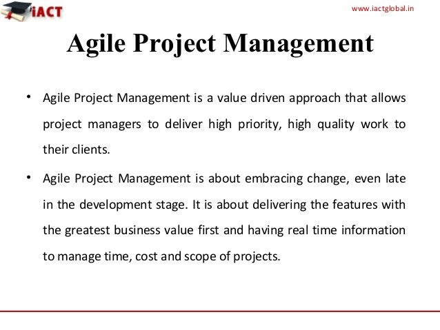 www.iactglobal.in Agile Project Management • Agile Project Management is a value driven approach that allows project manag...