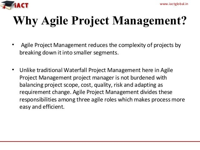 www.iactglobal.in Why Agile Project Management? • Agile Project Management reduces the complexity of projects by breaking ...
