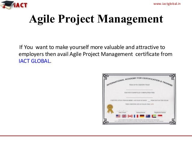 www.iactglobal.in Agile Project Management If You want to make yourself more valuable and attractive to employers then ava...