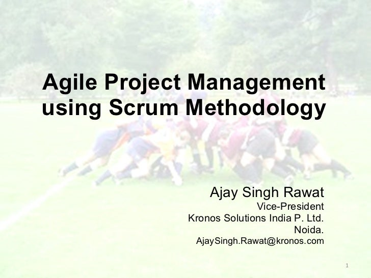 Agile Project Management using Scrum Methodology Ajay Singh Rawat Vice-President Kronos Solutions India P. Ltd. Noida. [em...