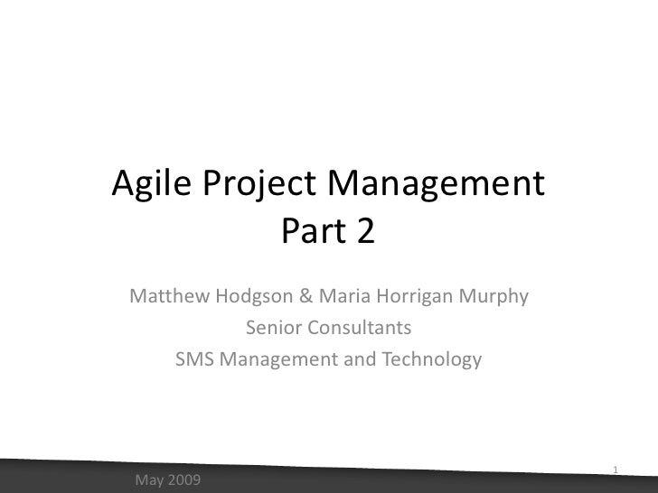 Agile Project ManagementPart 2<br />Matthew Hodgson & Maria Horrigan Murphy<br />Senior Consultants<br />SMS Management an...