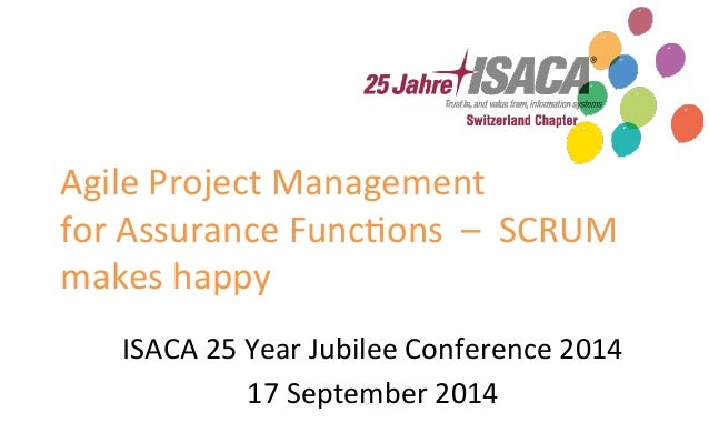 Agile  Project  Management  for  Assurance  Func5ons  –  SCRUM  makes  happy  ISACA  25  Year  Jubilee  Conference  2014  ...