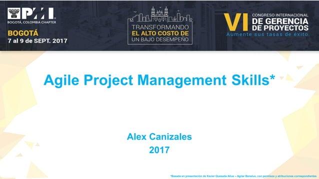 Agile Project Management Skills* Alex Canizales 2017 *Basada en presentación de Xavier Quesada Allue – Agilar Benelux, con...