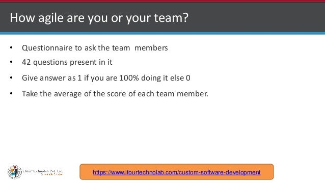 http://www.ifourtechnolab.com How agile are you or your team? • Questionnaire to ask the team members • 42 questions prese...