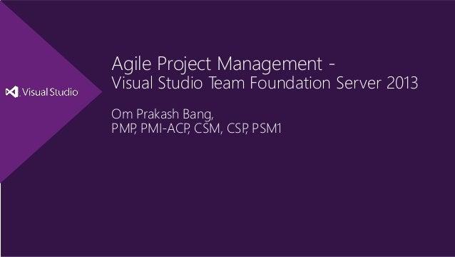 Agile Project Management - Visual Studio Team Foundation Server 2013 Om Prakash Bang, PMP, PMI-ACP, CSM, CSP, PSM1