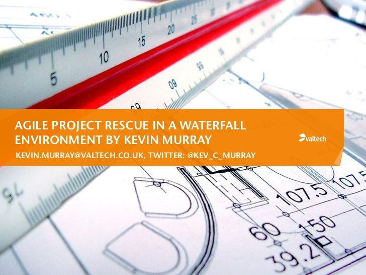 AGILE PROJECT RESCUE IN A WATERFALLENVIRONMENT BY KEVIN MURRAY CASE STUDY 2:KEVIN.MURRAY@VALTECH.CO.UK, TWITTER: @KEV_C_MU...