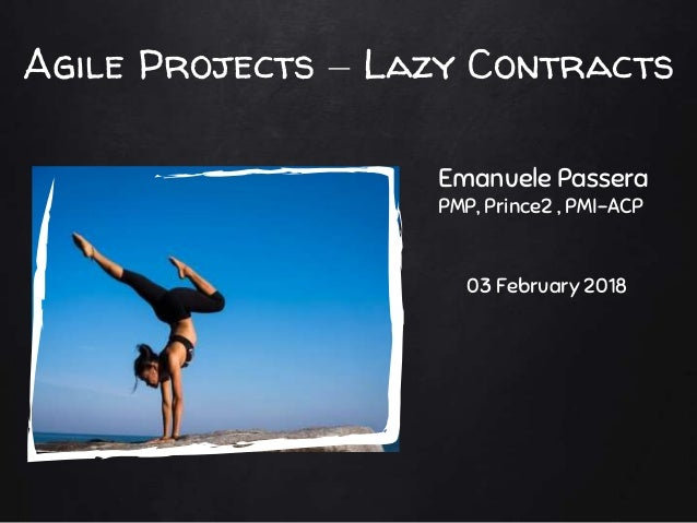 Agile Projects – Lazy Contracts Emanuele Passera PMP, Prince2 , PMI-ACP 03 February 2018