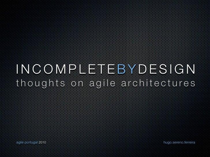 INCOMPLETEBYDESIGN thoughts on agile architectures     agile portugal 2010      hugo.sereno.ferreira