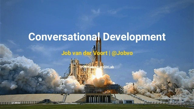 Conversational Development Job van der Voort | @Jobvo VP Product at GitLab @Jobvo