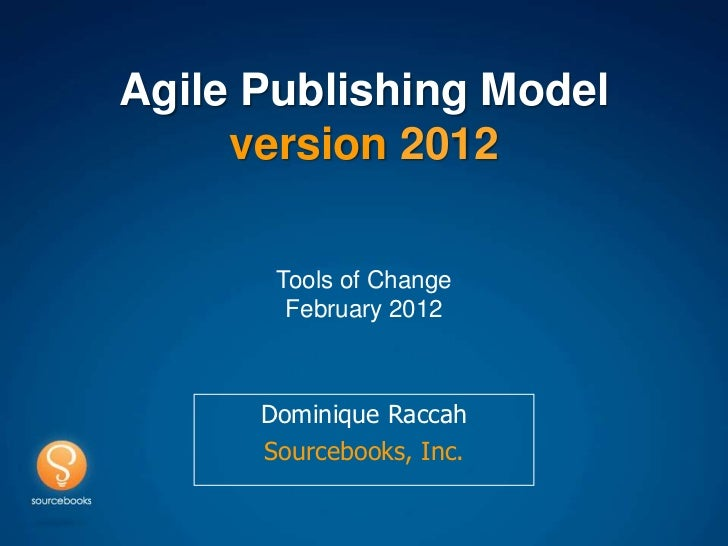 Agile Publishing Model     version 2012       Tools of Change        February 2012      Dominique Raccah      Sourcebooks,...