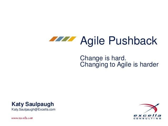 Agile Pushback  Change is hard.  Changing to Agile is harder  Katy Saulpaugh  Katy.Saulpaugh@Excella.com