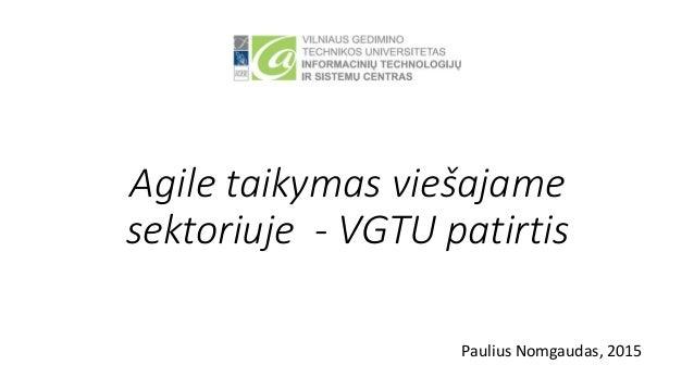 Agile taikymas viešajame sektoriuje - VGTU patirtis Paulius Nomgaudas, 2015