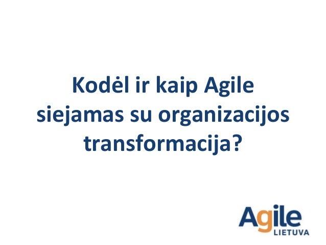 Kodėl ir kaip Agile taikymas siejasi su organizacijos transformacija? 1. Keičiam organizacija į visiškai Agile organizacij...