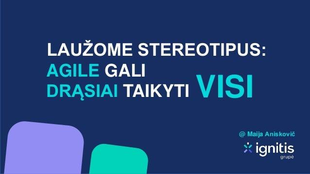 LAUŽOME STEREOTIPUS: VISI AGILE GALI DRĄSIAI TAIKYTI @ Maija Aniskovič