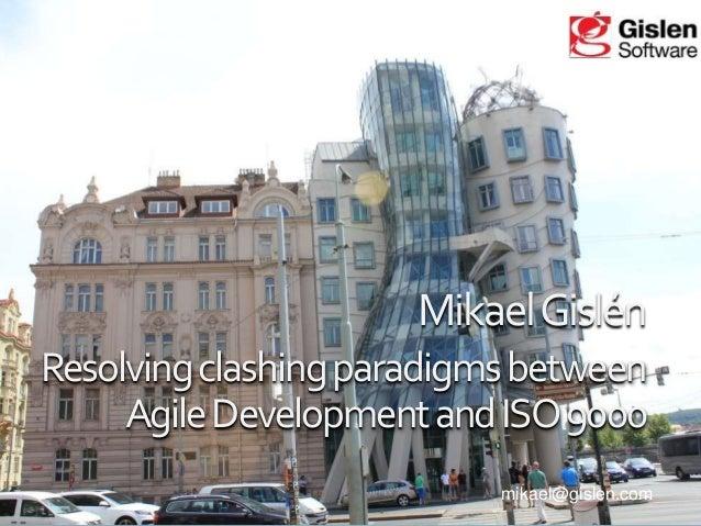 Mikael Gislén Resolving clashing paradigms between Agile Development and ISO 9000 mikael@gislen.com
