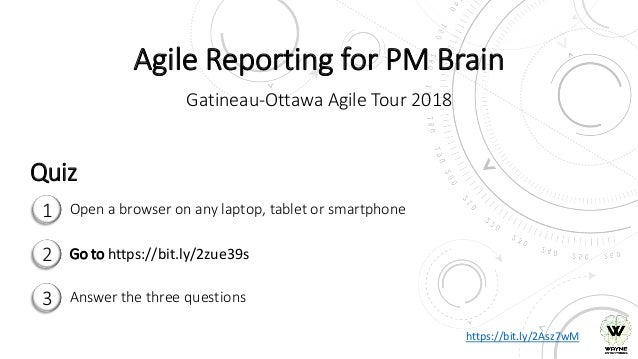 Agile Reporting for PM Brain Gatineau-Ottawa Agile Tour 2018 1 2 3 Open a browser on any laptop, tablet or smartphone Go t...