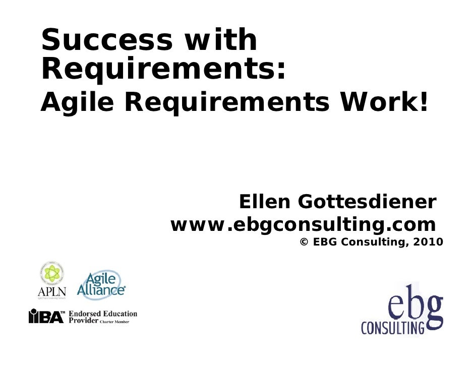 Success with Requirements: Agile Requirements Work!               Ellen Gottesdiener         www.ebgconsulting.com        ...