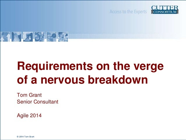 Requirements on the verge of a nervous breakdown Tom Grant Senior Consultant Agile 2014  © 2014 Tom Grant