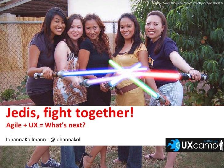 http://www.flickr.com/photos/zeetzjones/618073182<br />Jedis, fight together!<br />Agile + UX = What's next?<br />JohannaK...