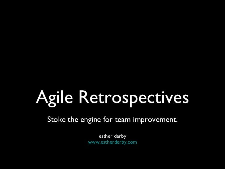 Agile Retrospectives <ul><li>Stoke the engine for team improvement. </li></ul><ul><li>esther derby </li></ul><ul><li>www.e...