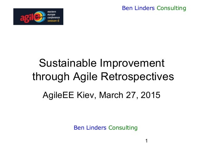 1 Ben Linders Consulting Sustainable Improvement through Agile Retrospectives AgileEE Kiev, March 27, 2015 Ben Linders Con...