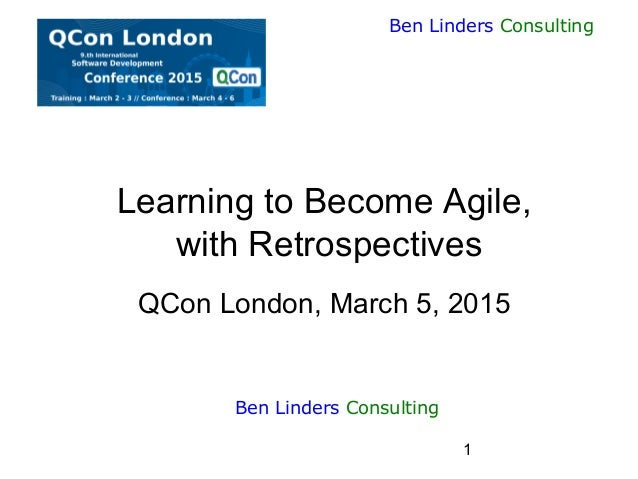 1 Ben Linders Consulting Learning to Become Agile, with Retrospectives QCon London, March 5, 2015 Ben Linders Consulting