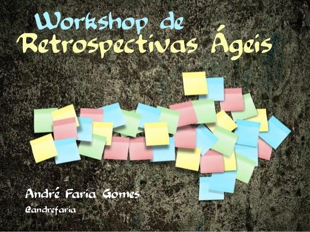 Workshop deRetrospectivas ÁgeisAndré Faria Gomes@andrefaria