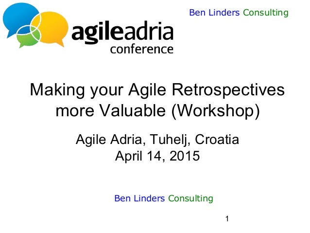 1 Ben Linders Consulting Making your Agile Retrospectives more Valuable (Workshop) Agile Adria, Tuhelj, Croatia April 14, ...