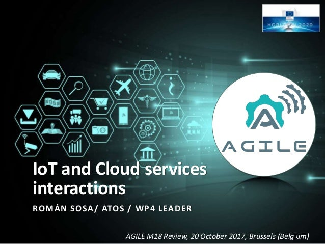 AGILE M18 Review, 20 October 2017, Brussels (Belgium) IoT and Cloud services interactions ROMÁN SOSA/ ATOS / WP4 LEADER 1