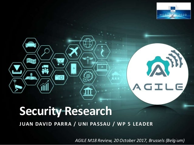 AGILE M18 Review, 20 October 2017, Brussels (Belgium) Security Research JUAN DAVID PARRA / UNI PASSAU / WP 5 LEADER 1