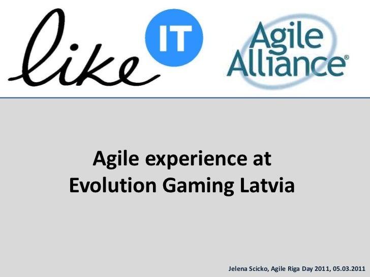 Agile experienceat Evolution Gaming Latvia<br />Jelena Scicko,Agile Riga Day 2011, 05.03.2011<br />