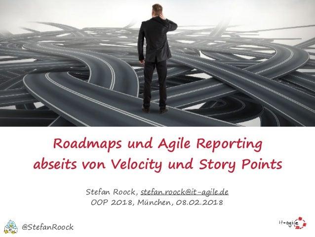 Roadmaps und Agile Reporting abseits von Velocity undStory Points Stefan Roock, stefan.roock@it-agile.de OOP 2018, Münche...