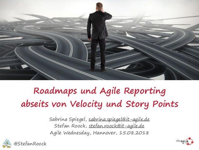 Roadmaps und Agile Reporting abseits von Velocity undStory Points Sabrina Spiegel, sabrina.spiegel@it-agile.de Stefan Roo...