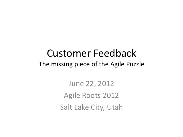 Customer FeedbackThe missing piece of the Agile Puzzle         June 22, 2012        Agile Roots 2012       Salt Lake City,...