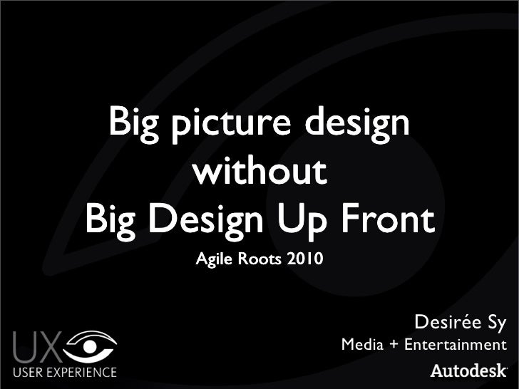 Big picture design       without Big Design Up Front       Agile Roots 2010                                     Desirée Sy...