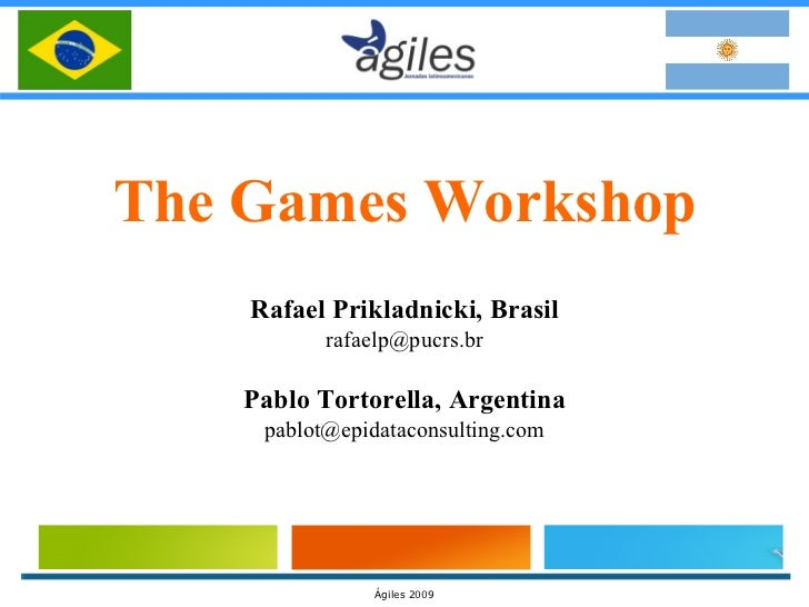 The Games Workshop Rafael Prikladnicki, Brasil [email_address] Pablo Tortorella, Argentina [email_address]