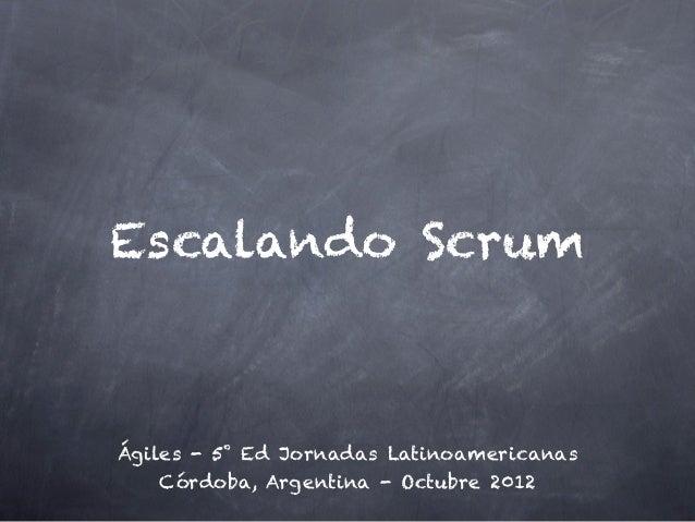 Escalando ScrumÁgiles - 5˚ Ed Jornadas Latinoamericanas    Córdoba, Argentina - Octubre 2012