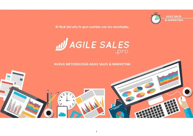 AGILE	SALES	 &	MARKETING Al	final	del	año	lo	que	cuentan	son	los	resultados.	 NUEVA	METODOLOGÍA	AGILE	SALES	&	MARKETING	 1 1