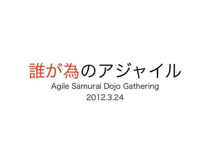 誰が為のアジャイル Agile Samurai Dojo Gathering          2012.3.24