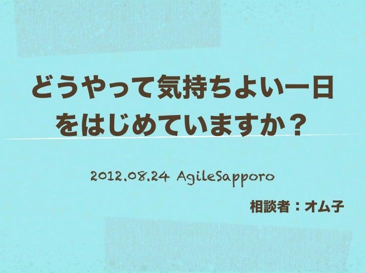 どうやって気持ちよい一日 をはじめていますか?  2012.08.24 AgileSapporo                     相談者:オム子