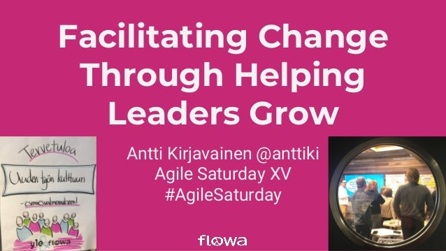 Facilitating Change Through Helping Leaders Grow Antti Kirjavainen @anttiki Agile Saturday XV #AgileSaturday