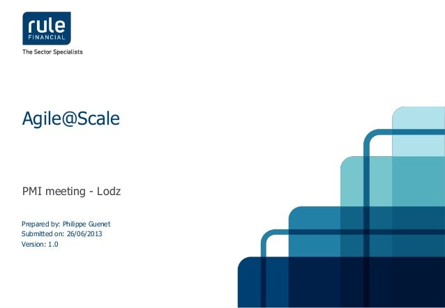 1© Rule Financial 2013 PMI meeting - Lodz Agile@Scale Prepared by: Philippe Guenet Submitted on: 26/06/2013 Version: 1.0