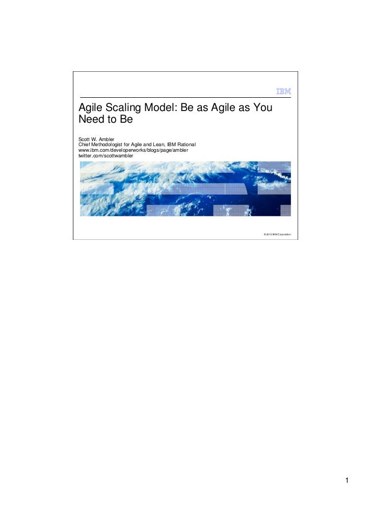 Agile Scaling Model: Be as Agile as YouNeed to BeScott W. AmblerChief Methodologist for Agile and Lean, IBM Rationalwww.ib...