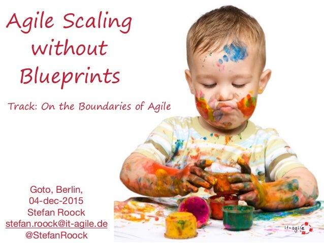 Agile Scaling without Blueprints Goto, Berlin,   04-dec-2015  Stefan Roock  stefan.roock@it-agile.de  @StefanRoock Track: ...
