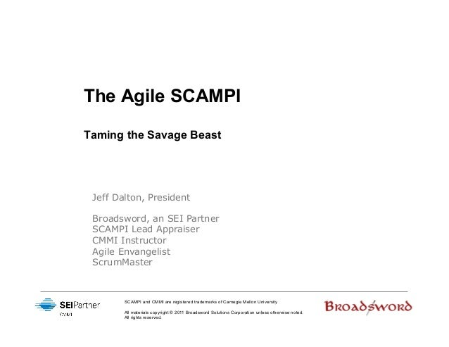 The Agile SCAMPITaming the Savage Beast Jeff Dalton, President Broadsword, an SEI Partner SCAMPI Lead Appraiser CMMI Instr...