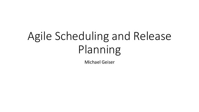 Agile Scheduling and Release Planning Michael Geiser