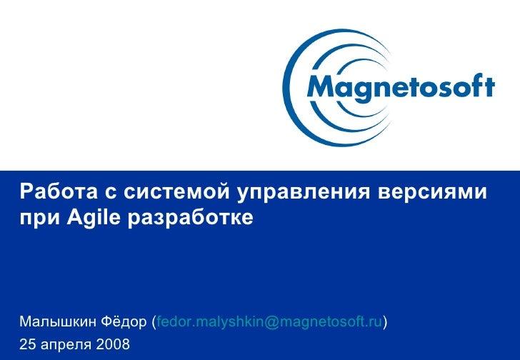 Работа с системой управления версиями при  Agile  разработке Малышкин Фёдор  ( [email_address] ) 2 5   апреля 2008