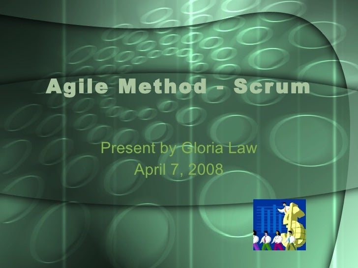 Agile Method - Scrum Present by Gloria Law April 7, 2008